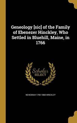 Geneology [Sic] of the Family of Ebenezer Hinckley, Who Settled in Bluehill, Maine, in 1766