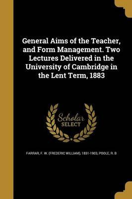 General Aims of the Teacher, and Form Management. Two Lectures Delivered in the University of Cambridge in the Lent Term, 1883