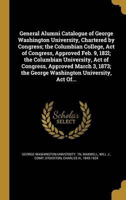 General Alumni Catalogue of George Washington University, Chartered by Congress; The Columbian College, Act of Congress, Approved Feb. 9, 182l; The Columbian University, Act of Congress, Approved March 3, 1873; The George Washington University, Act of...