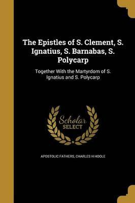 The Epistles of S. Clement, S. Ignatius, S. Barnabas, S. Polycarp