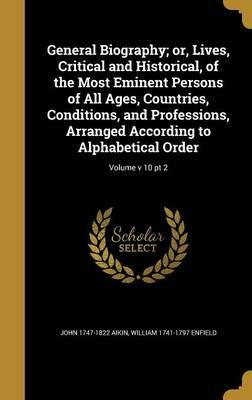 General Biography; Or, Lives, Critical and Historical, of the Most Eminent Persons of All Ages, Countries, Conditions, and Professions, Arranged According to Alphabetical Order; Volume V 10 PT 2