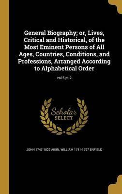 General Biography; Or, Lives, Critical and Historical, of the Most Eminent Persons of All Ages, Countries, Conditions, and Professions, Arranged According to Alphabetical Order; Vol 5 PT 2