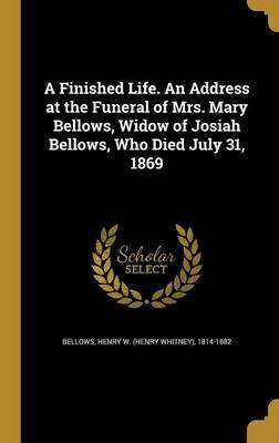A Finished Life. an Address at the Funeral of Mrs. Mary Bellows, Widow of Josiah Bellows, Who Died July 31, 1869