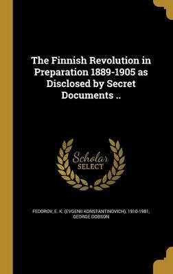The Finnish Revolution in Preparation 1889-1905 as Disclosed by Secret Documents ..