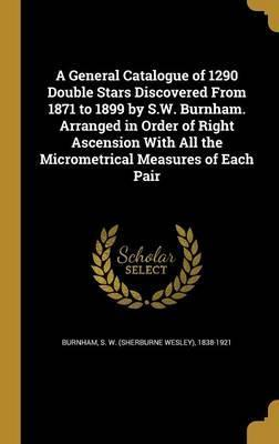 A General Catalogue of 1290 Double Stars Discovered from 1871 to 1899 by S.W. Burnham. Arranged in Order of Right Ascension with All the Micrometrical Measures of Each Pair