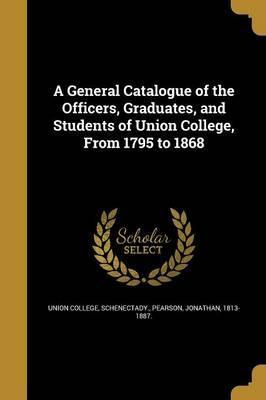 A General Catalogue of the Officers, Graduates, and Students of Union College, from 1795 to 1868