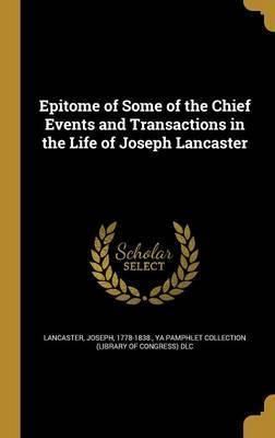 Epitome of Some of the Chief Events and Transactions in the Life of Joseph Lancaster