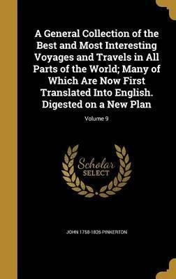 A General Collection of the Best and Most Interesting Voyages and Travels in All Parts of the World; Many of Which Are Now First Translated Into English. Digested on a New Plan; Volume 9