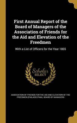 First Annual Report of the Board of Managers of the Association of Friends for the Aid and Elevation of the Freedmen