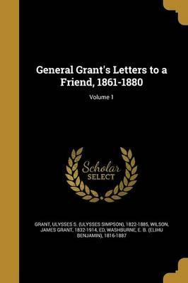 General Grant's Letters to a Friend, 1861-1880; Volume 1