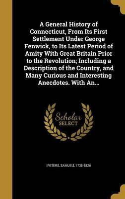 A General History of Connecticut, from Its First Settlement Under George Fenwick, to Its Latest Period of Amity with Great Britain Prior to the Revolution; Including a Description of the Country, and Many Curious and Interesting Anecdotes. with An...