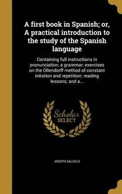 A First Book in Spanish; Or, a Practical Introduction to the Study of the Spanish Language