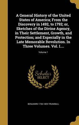A General History of the United States of America; From the Discovery in 1492, to 1792; Or, Sketches of the Divine Agency, in Their Settlement, Growth, and Protection; And Especially in the Late Memorable Revolution. in Three Volumes. Vol. I....; Volume 1