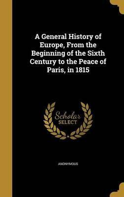 A General History of Europe, from the Beginning of the Sixth Century to the Peace of Paris, in 1815