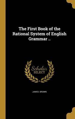 The First Book of the Rational System of English Grammar ..