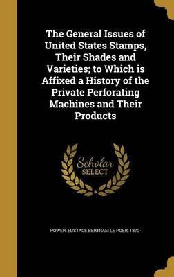 The General Issues of United States Stamps, Their Shades and Varieties; To Which Is Affixed a History of the Private Perforating Machines and Their Products