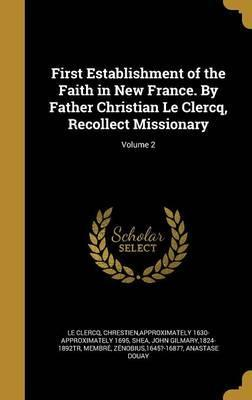 First Establishment of the Faith in New France. by Father Christian Le Clercq, Recollect Missionary; Volume 2