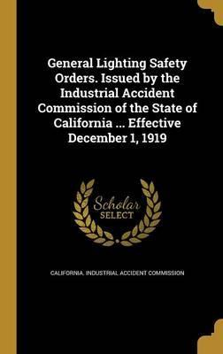 General Lighting Safety Orders. Issued by the Industrial Accident Commission of the State of California ... Effective December 1, 1919