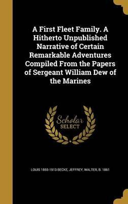 A First Fleet Family. a Hitherto Unpublished Narrative of Certain Remarkable Adventures Compiled from the Papers of Sergeant William Dew of the Marines