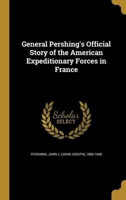 General Pershing's Official Story of the American Expeditionary Forces in France