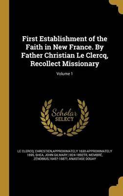 First Establishment of the Faith in New France. by Father Christian Le Clercq, Recollect Missionary; Volume 1
