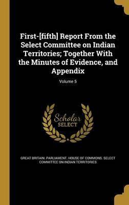 First-[Fifth] Report from the Select Committee on Indian Territories; Together with the Minutes of Evidence, and Appendix; Volume 5