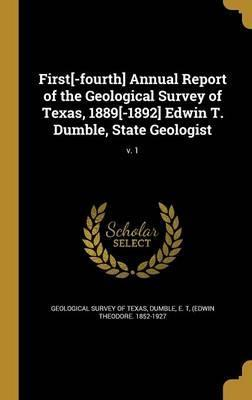 First[-Fourth] Annual Report of the Geological Survey of Texas, 1889[-1892] Edwin T. Dumble, State Geologist; V. 1