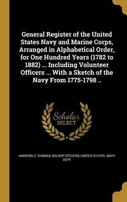General Register of the United States Navy and Marine Corps, Arranged in Alphabetical Order, for One Hundred Years (1782 to 1882) ... Including Volunteer Officers ... with a Sketch of the Navy from 1775-1798 ..