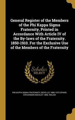 General Register of the Members of the Phi Kappa SIGMA Fraternity, Printed in Accordance with Article IV of the By-Laws of the Fraternity. 1850-1910. for the Exclusive Use of the Members of the Fraternity