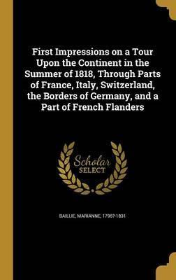 First Impressions on a Tour Upon the Continent in the Summer of 1818, Through Parts of France, Italy, Switzerland, the Borders of Germany, and a Part of French Flanders