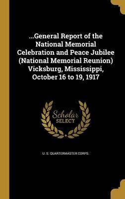 ...General Report of the National Memorial Celebration and Peace Jubilee (National Memorial Reunion) Vicksburg, Mississippi, October 16 to 19, 1917