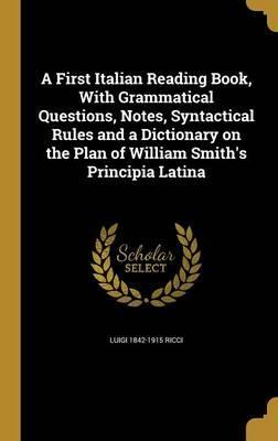 A First Italian Reading Book, with Grammatical Questions, Notes, Syntactical Rules and a Dictionary on the Plan of William Smith's Principia Latina