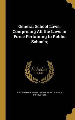 General School Laws, Comprising All the Laws in Force Pertaining to Public Schools;