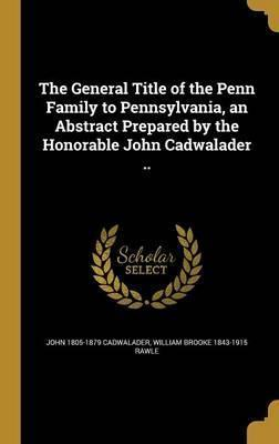 The General Title of the Penn Family to Pennsylvania, an Abstract Prepared by the Honorable John Cadwalader ..