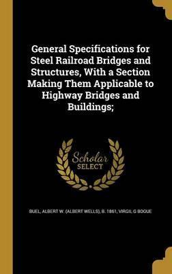 General Specifications for Steel Railroad Bridges and Structures, with a Section Making Them Applicable to Highway Bridges and Buildings;