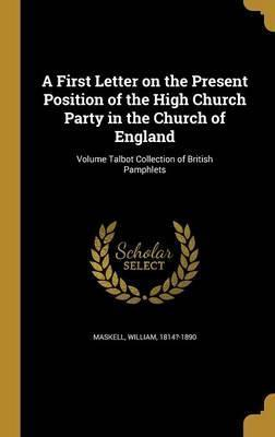 A First Letter on the Present Position of the High Church Party in the Church of England; Volume Talbot Collection of British Pamphlets
