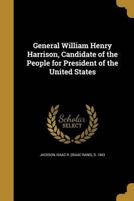 General William Henry Harrison, Candidate of the People for President of the United States