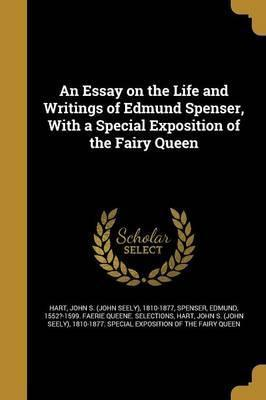 An Essay on the Life and Writings of Edmund Spenser, with a Special Exposition of the Fairy Queen
