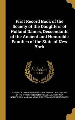 First Record Book of the Society of the Daughters of Holland Dames, Descendants of the Ancient and Honorable Families of the State of New York