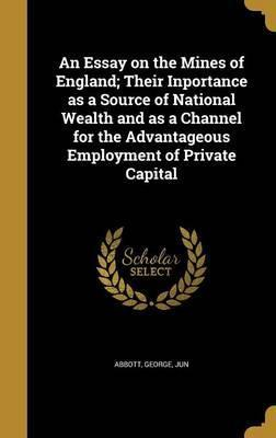 An Essay on the Mines of England; Their Inportance as a Source of National Wealth and as a Channel for the Advantageous Employment of Private Capital
