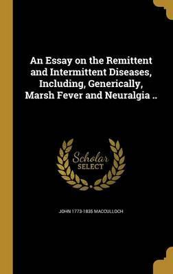 An Essay on the Remittent and Intermittent Diseases, Including, Generically, Marsh Fever and Neuralgia ..