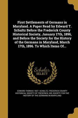 First Settlements of Germans in Maryland. a Paper Read by Edward T. Schultz Before the Frederick County Historical Society, January 17th, 1896, and Before the Society for the History of the Germans in Maryland, March 17th, 1896. to Which Items Of...