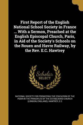 First Report of the English National School Society in France ... with a Sermon, Preached at the English Episcopal Church, Paris, in Aid of the Society's Schools on the Rouen and Havre Railway, by the REV. E.C. Hawtrey