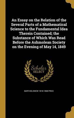 An Essay on the Relation of the Several Parts of a Mathematical Science to the Fundamental Idea Therein Contained; The Substance of Which Was Read Before the Ashmolean Society on the Evening of May 14, 1849