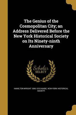The Genius of the Cosmopolitan City; An Address Delivered Before the New York Historical Society on Its Ninety-Ninth Anniversary