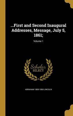 ...First and Second Inaugural Addresses, Message, July 5, 1861;; Volume 1