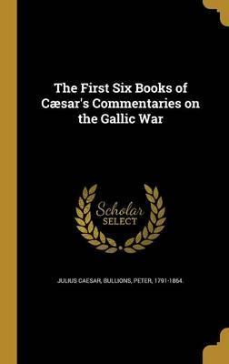 The First Six Books of Caesar's Commentaries on the Gallic War
