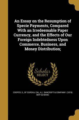 An Essay on the Resumption of Specie Payments, Compared with an Irredeemable Paper Currency, and the Effects of Our Foreign Indebtedness Upon Commerce, Business, and Money Distribution;