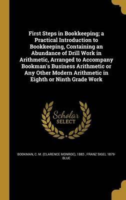 First Steps in Bookkeeping; A Practical Introduction to Bookkeeping, Containing an Abundance of Drill Work in Arithmetic, Arranged to Accompany Bookman's Business Arithmetic or Any Other Modern Arithmetic in Eighth or Ninth Grade Work