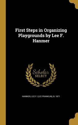 First Steps in Organizing Playgrounds by Lee F. Hanmer